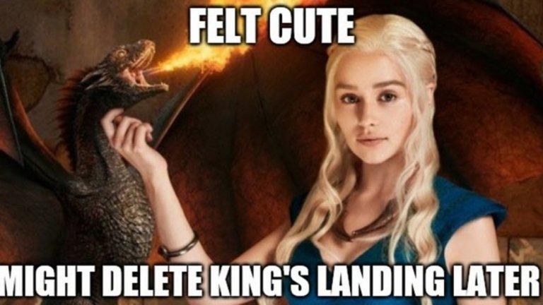 Game of Thrones   Осмият, последен сезон на култовия сериал се оказа благодатна почва за създаването на мемета, особено заради поведението на Денерис Таргариен. Майката на драконите унищожи Кралски чертог, а поведението й стана повод за куп колажи по темата.   Мемета имаше и покрай секссцената на Аря Старк, защото търсенето в Google на колко години е Мейзи Уилямс рязко скочиха до небесата, както и заради спорния финал на поредицата, който озадачи мнозина.