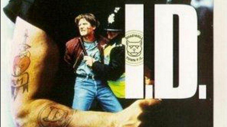 I.D. (1995) Четирима полицаи са внедрени под прикритие във футболни банди, вилнеещи по английските стадиони и улици. Тяхната цел е да достигнат лидерите им. За един от тях обаче границата между работата и хулиганството се оказва прекалено тънка и... Задължително го гледайте, ако си падате по подобни филми. Единственото слабо място на лентана е, че двата отбора, за които става въпрос, са измислени - Шадуел Таун и ФК Уопинг.