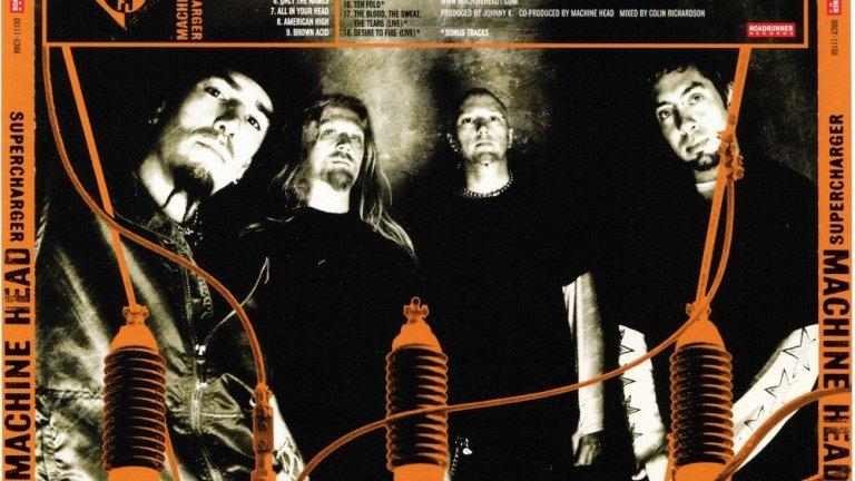 Machine Head - Supercharger (1999)  Без съмнение най-слабият момент от иначе богатата история на Machine Head, случил се не много след Diabolus In Musica на Slayer. В края на 90-те метъл сцената беше в период на промени и не всички успяха да се адаптират бързо. Machine Head искаха да се върнат към корените си след объркващия предходен албум The Burning Red. Но резултатът бяха твърде компромисни песни, които нито бяха на нивото на най-популярното от бандата, нито притежаваха тежестта и мощта на ранния им материал.