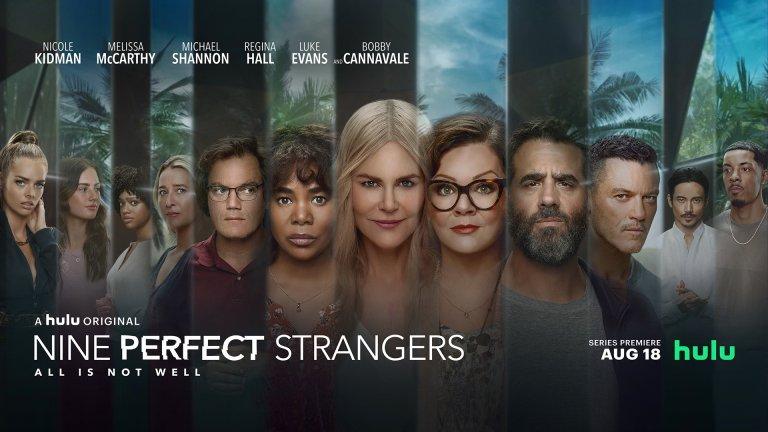 """Nine Perfect Strangers (Hulu) - 18 август Направен по едноименния роман на Лиан Мориарти, този сериал разказва за деветима непознати, събрани в специален курорт - """"Къщата на спокойствието"""", далеч от града. Там, сред пълен разкош и под зорките наставления на управителката на курорта Маша (Никол Кидман), гостите му трябва да преоткрият себе си, да се отърват от демоните си и да вземат живота си в ръце. Само че това място сякаш не е това, което изглежда, нито намеренията на Маша са толкова чисти. Интересното в случая е колко много имена са замесени в този проект, дело на същите хора, които създадоха и Big Little Lies. Тук освен Никол Кидман виждаме още Мелиса Маккарти, Люк Еванс, Майкъл Шанън, Боби Канавале и други."""