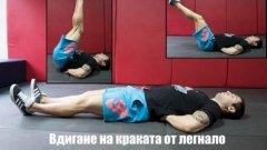 1. Повдигане на крака от легнало положение (Lying leg raise)  Начин на изпълнение:  Легнете на пода по гръб и поставете ръцете си встрани с длани към пода или зад гърба. Повдигнете двата крака едновременно, като се стремите през цялото движение те да са събрани и сгъването в колената да е минимално. Без да правите пауза в крайна позиция (достигане на 90 градуса) започнете да спускате бавно краката си до стартовата точка. Петите не докосват пода през цялата серия.  Стремете се към: 3-4 серии по 8-20 повторения според личните възможности.  Направете го по-трудно: Не почивате в крайна позиция (достигане на 90 градуса). Не докосвате пода с пети при достигане на стартова точка. Дръжте коленете максимално прави и събрани.