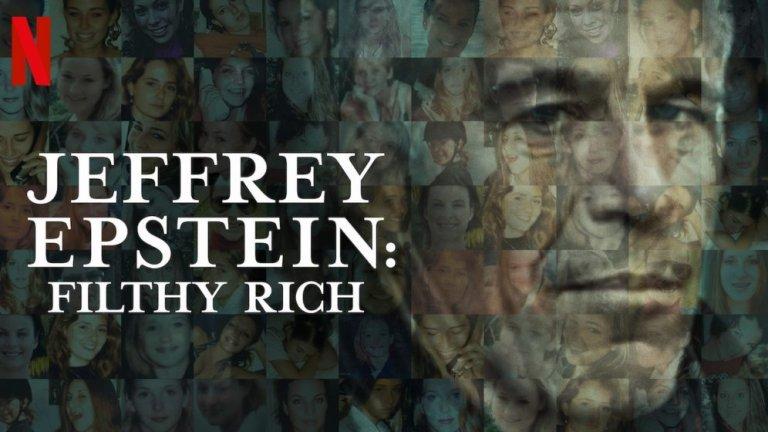 Jeffrey Epstein: Filthy Rich Човекът, чиято смърт причини такъв бум в развитието на конспиративните теории, какъвто не е имало от атентатите на 11 септември. Поредицата на HBO ни среща с някои от жертвите на Епстейн, с разследващите органи и с някои непоказвани досега детайли около живота, престъпленията и смъртта на скандалния бизнесмен, тормозил непълнолетни момичета. Гледайки този сериал, човек разбира колко огромна реално е била мощта на Джефри Епстайн и колко отвъд закона е бил всъщност той.