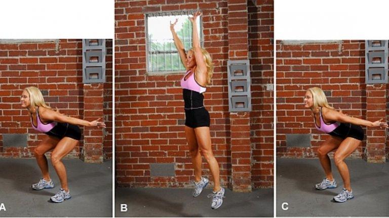 14. Клек + скок Освен бедрата, седалищните мускули и прасците, като стабилизатори участват мускулите на задното бедро, дълги гръбначни мускули (кръст),прави и коси коремни мускули.  Начин на изпълнение: Разположете крака на ширината на раменете. Приклекнете и леко наклонете тяло напред. Изпънете ръце напред, кръстосайте ги повдигнати пред гърдите (длан-лакът) или ги сложете зад врата. Изправете се с възможно най-голяма скорост, като се стремете да вложите усилия в скока. Докато се изправяте вдигнете и опънете ръце нагоре. Приземете се на пръсти, за да натоварите прасците си, без да долепяте пети до пода. Приклекнете и върнете ръцете и тялото в начална позиция.