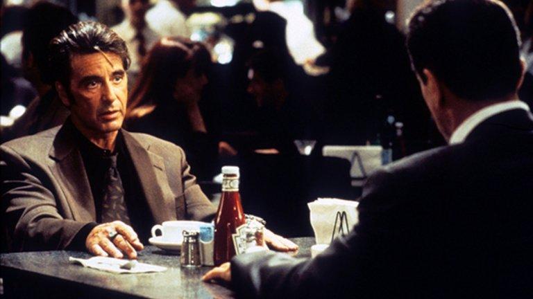 """""""Жега"""" (1995) Ако някой иска великолепен Пачино, филмът на Майкъл Ман е нещото, към което да се обърне. Криминалната драма, която изправя един срещу друг Робърт Де Ниро като майстор обирджия и Ал Пачино като дългогодишен детектив към полицията на Лос Анджелис, който трябва да се справи с крадците. Героя на Де Ниро, е просто великолепен пример за интересен, напрегнат и майсторски филм.  И именно този сблъсък на персонажи прави филмът толкова силен. От една страна е Нийл Маколи (Де Ниро) - спокоен, контролиращ всичко в живота си и живеещ на ръба между кражбите и публичния живот, който си е изградил. От другата виждаме Винсент Хана – един от най-добрите полицаи, ръководител на отдел """"Убийства"""", който сякаш постоянно е на кокаин и е готов да жертва всичко в живота си, за да хване лошите. А сцената с двамата в бара топли сърцата на милиони фенове по света."""