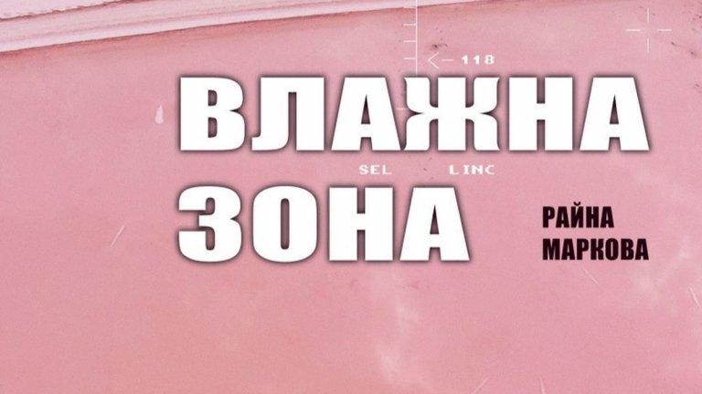 """""""Влажна зона"""" на Райна Маркова Издателство: Ерго  Едно предложение от български автор, фокусиращо се върху една по-рядко срещана тема в българската литературата - за телесното като метафора за всичко низше, маловажно и несъвършено пред суперорганизма на обществото. Книга, която повдига въпроси, сред които: какво се случва с човешкия индивид, който в крайна сметка се подчинява на закони, които не е създал? Какъв е произходът на тези закони - божествен или природен? Всеки разказ изследва отделна страна на телесното """"по линията на неговите сблъсъци с бюрокрация, език, закони, санитарни, диетични, религиозни правила, норми и табута"""". И именно това смело представяне на """"Влажна зона"""" привлече вниманието ни."""
